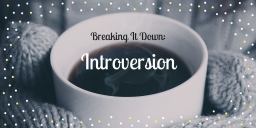 Breaking It Down: Introversion